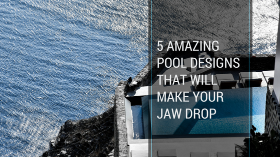5 Amazing Pool Designs That Will Make Your Jaw Drop