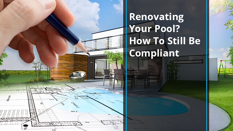 Renovating Your Pool? How To Still Be Compliant