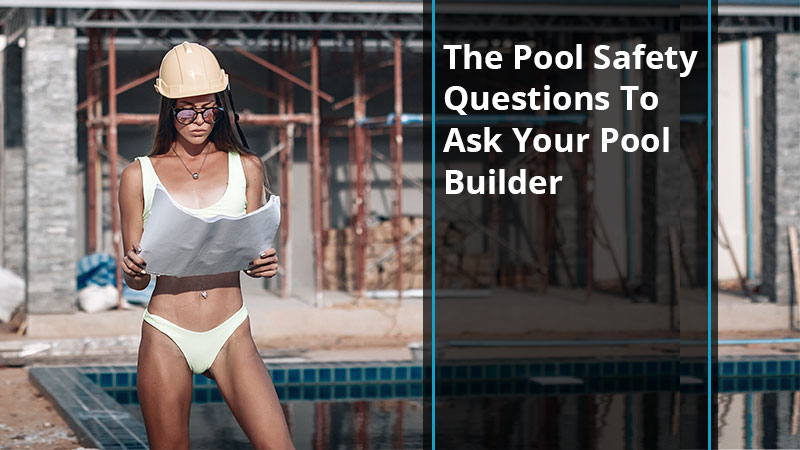 The Pool Safety Questions To Ask Your Pool Builder