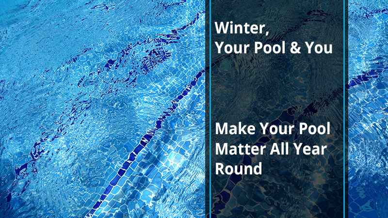 Winter, Your Pool & You: Make Your Pool Matter All Year Round